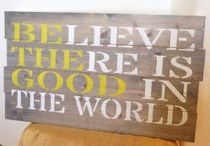 Believe there is good in the world - be the good painted sign